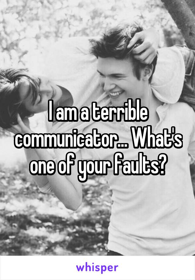 I am a terrible communicator... What's one of your faults?
