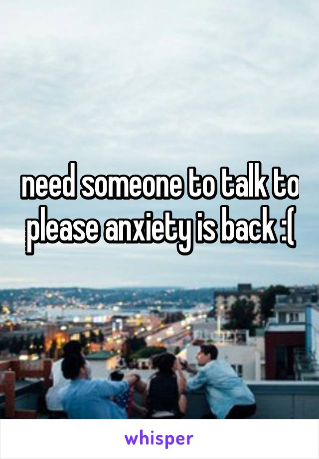 need someone to talk to please anxiety is back :(
