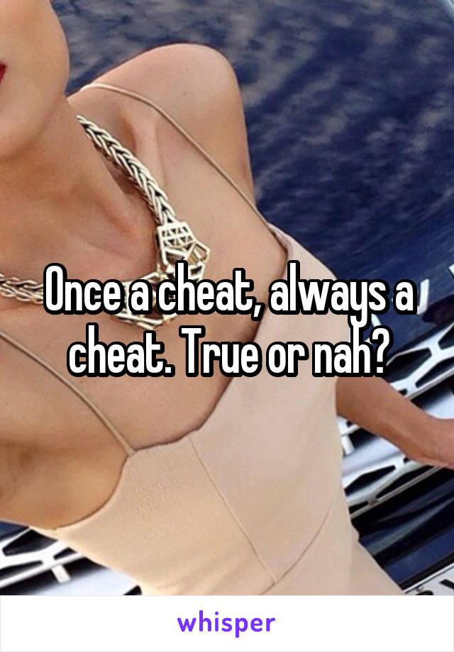 Once a cheat, always a cheat. True or nah?