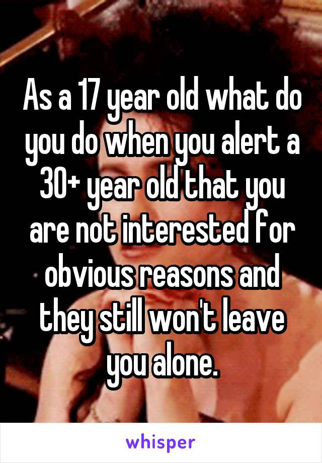 As a 17 year old what do you do when you alert a 30+ year old that you are not interested for obvious reasons and they still won't leave you alone.