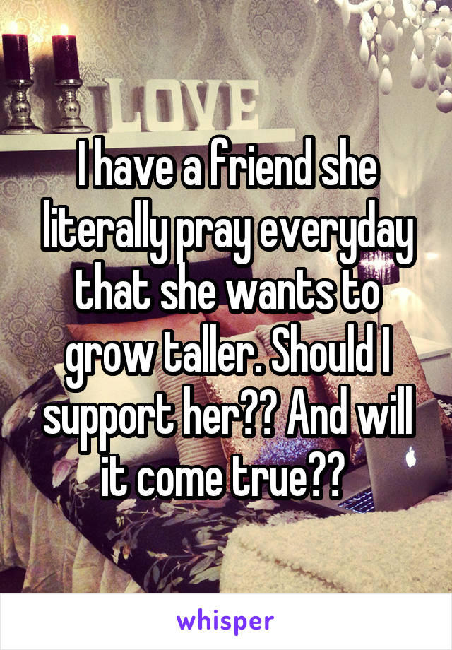 I have a friend she literally pray everyday that she wants to grow taller. Should I support her?? And will it come true??