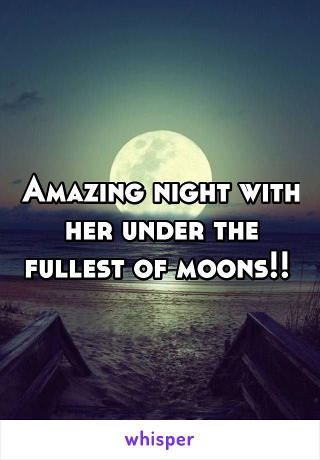 Amazing night with her under the fullest of moons!!