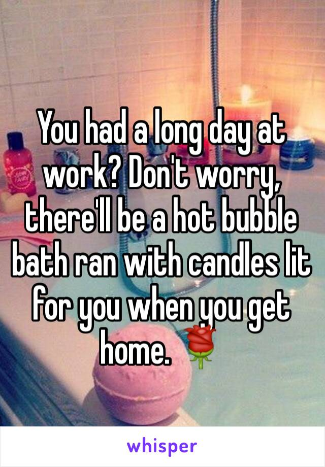 You had a long day at work? Don't worry, there'll be a hot bubble bath ran with candles lit for you when you get home. 🌹