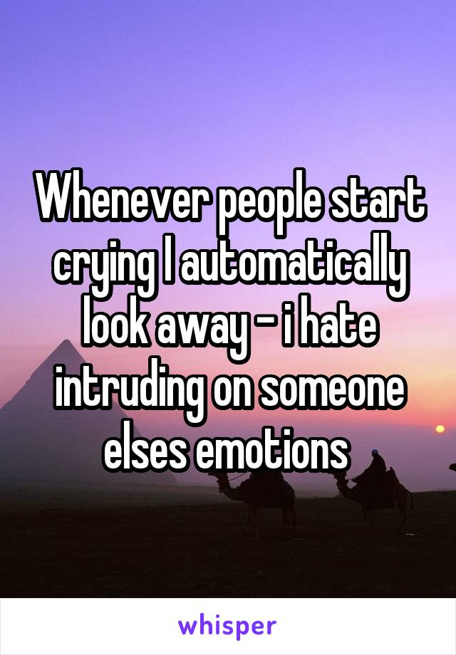 Whenever people start crying I automatically look away - i hate intruding on someone elses emotions
