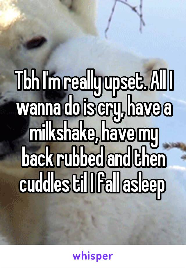 Tbh I'm really upset. All I wanna do is cry, have a milkshake, have my back rubbed and then cuddles til I fall asleep