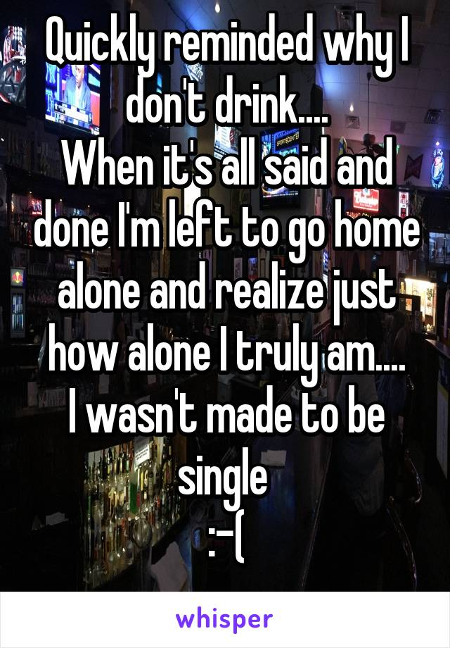 Quickly reminded why I don't drink.... When it's all said and done I'm left to go home alone and realize just how alone I truly am.... I wasn't made to be single  :-(