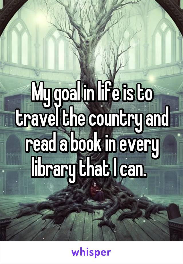 My goal in life is to travel the country and read a book in every library that I can.