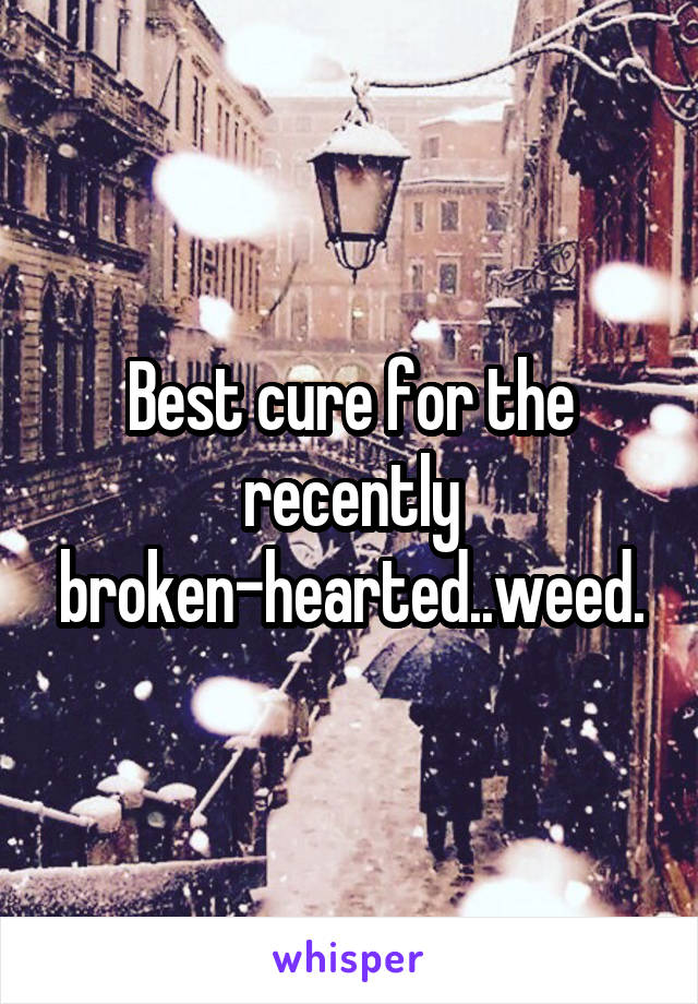 Best cure for the recently broken-hearted..weed.
