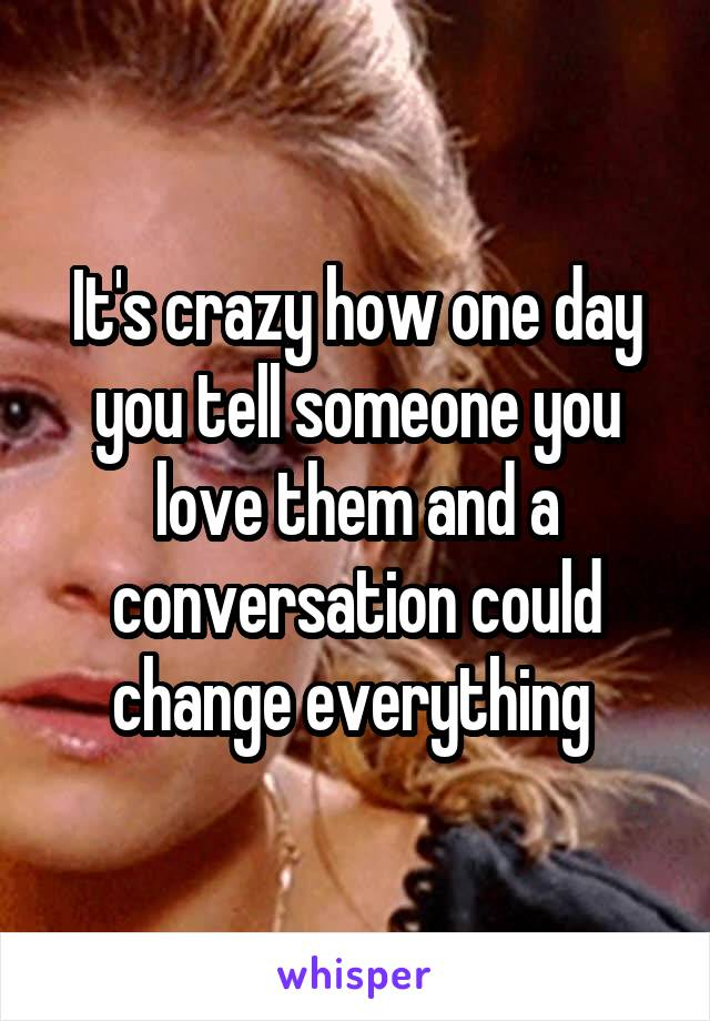 It's crazy how one day you tell someone you love them and a conversation could change everything