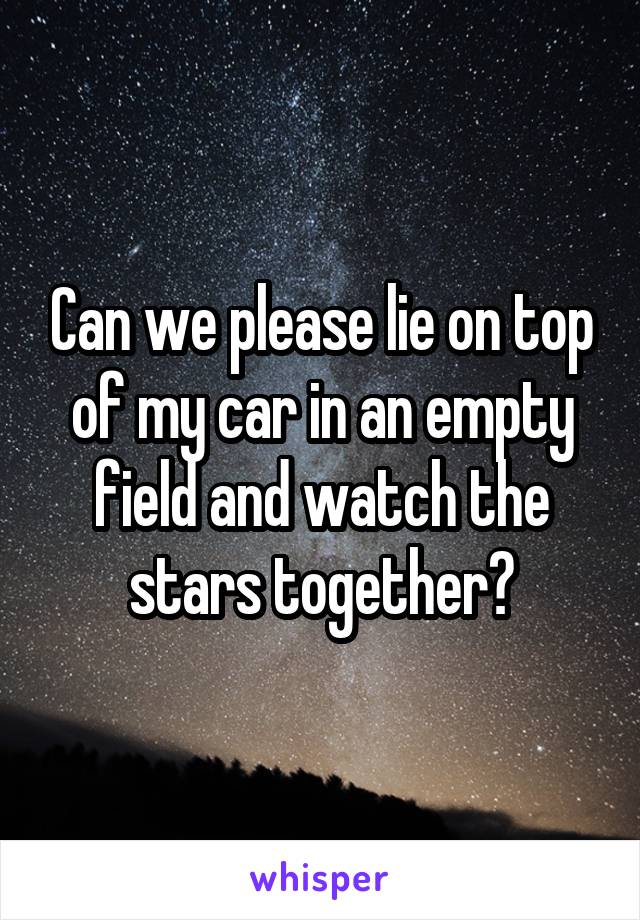 Can we please lie on top of my car in an empty field and watch the stars together?