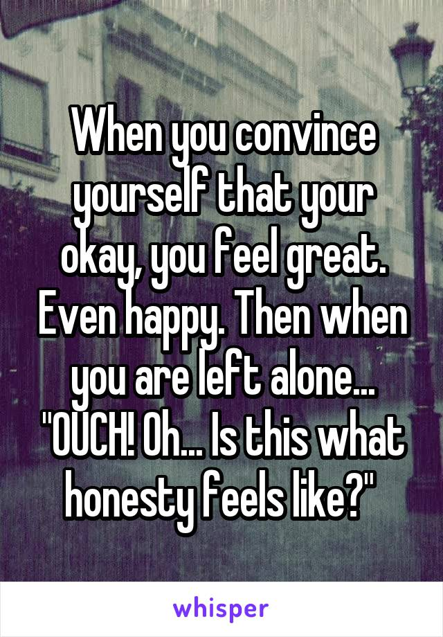 """When you convince yourself that your okay, you feel great. Even happy. Then when you are left alone... """"OUCH! Oh... Is this what honesty feels like?"""""""