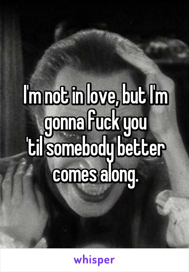 I'm not in love, but I'm gonna fuck you 'til somebody better comes along.