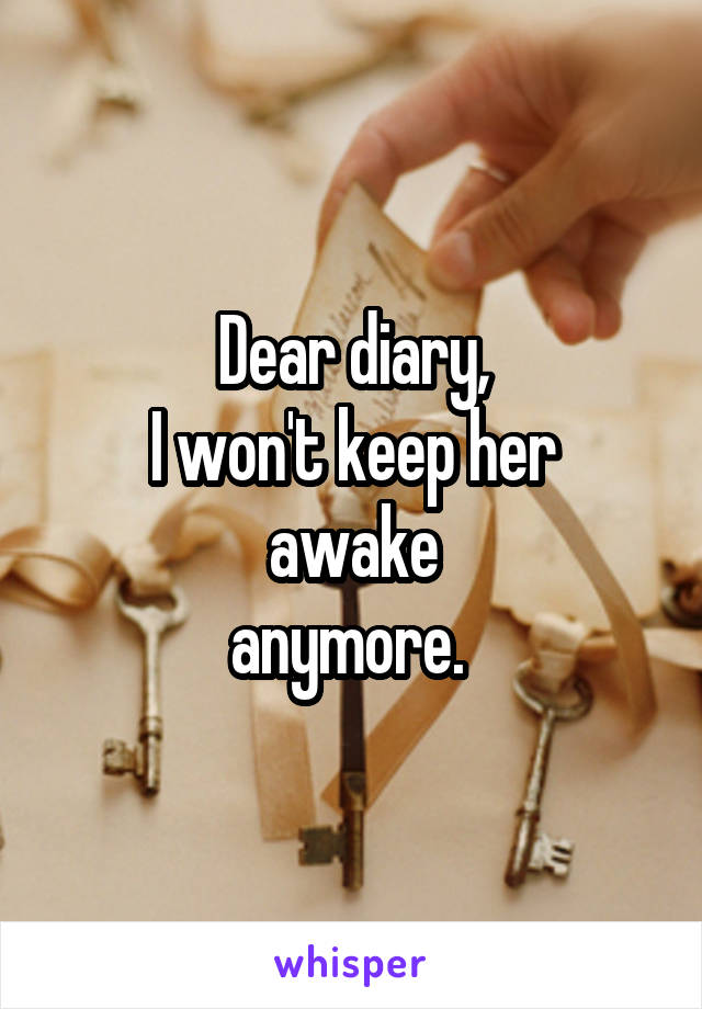 Dear diary, I won't keep her awake anymore.