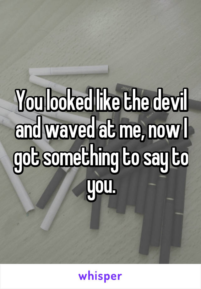 You looked like the devil and waved at me, now I got something to say to you.