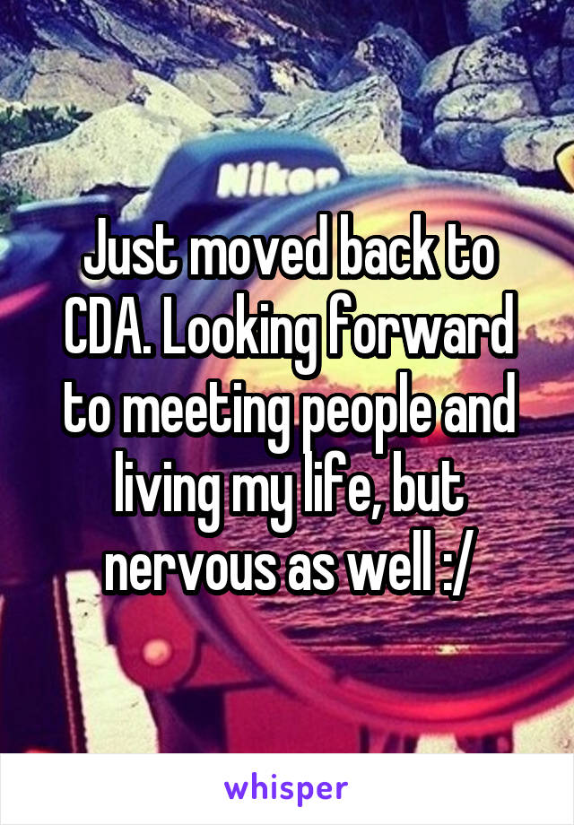 Just moved back to CDA. Looking forward to meeting people and living my life, but nervous as well :/