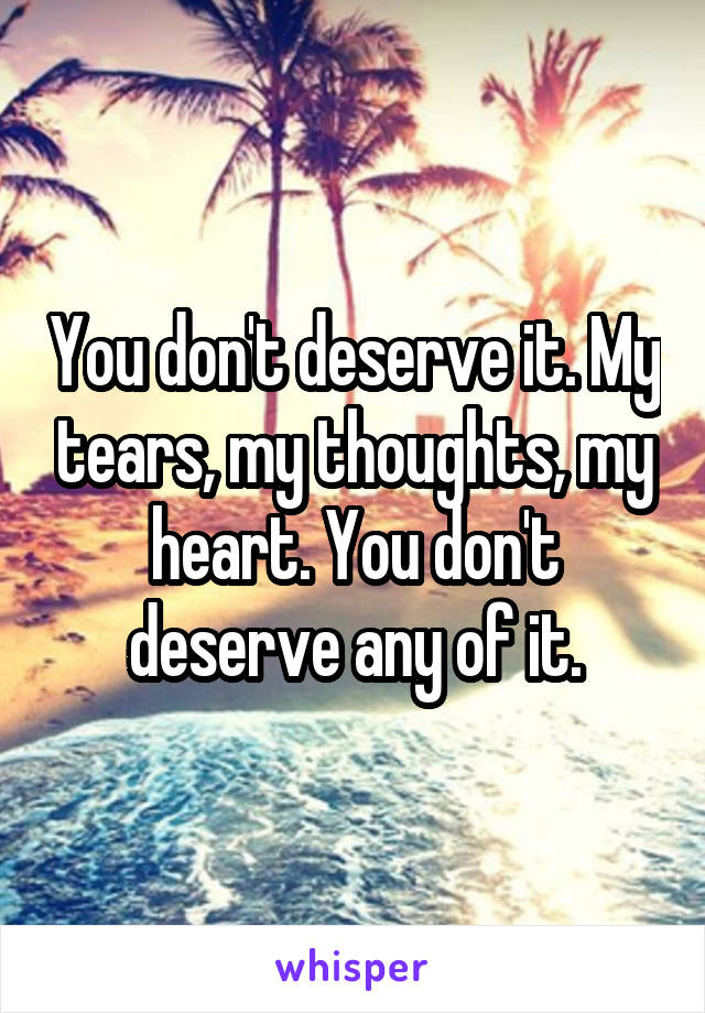 You don't deserve it. My tears, my thoughts, my heart. You don't deserve any of it.