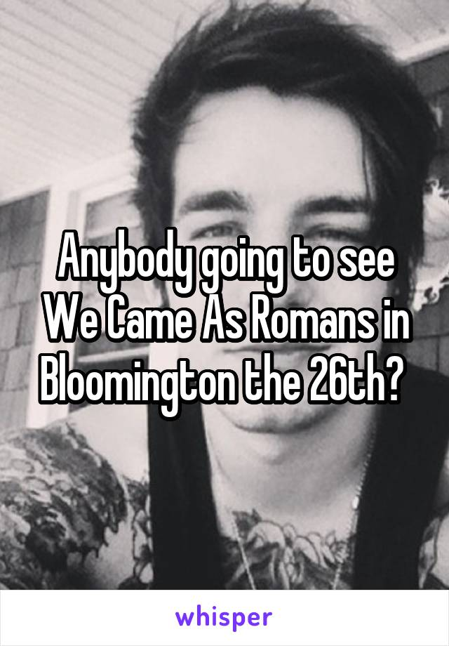 Anybody going to see We Came As Romans in Bloomington the 26th?