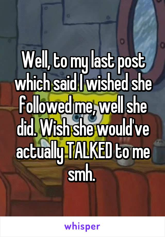 Well, to my last post which said I wished she followed me, well she did. Wish she would've actually TALKED to me smh.