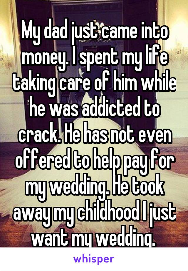 My dad just came into money. I spent my life taking care of him while he was addicted to crack. He has not even offered to help pay for my wedding. He took away my childhood I just want my wedding.