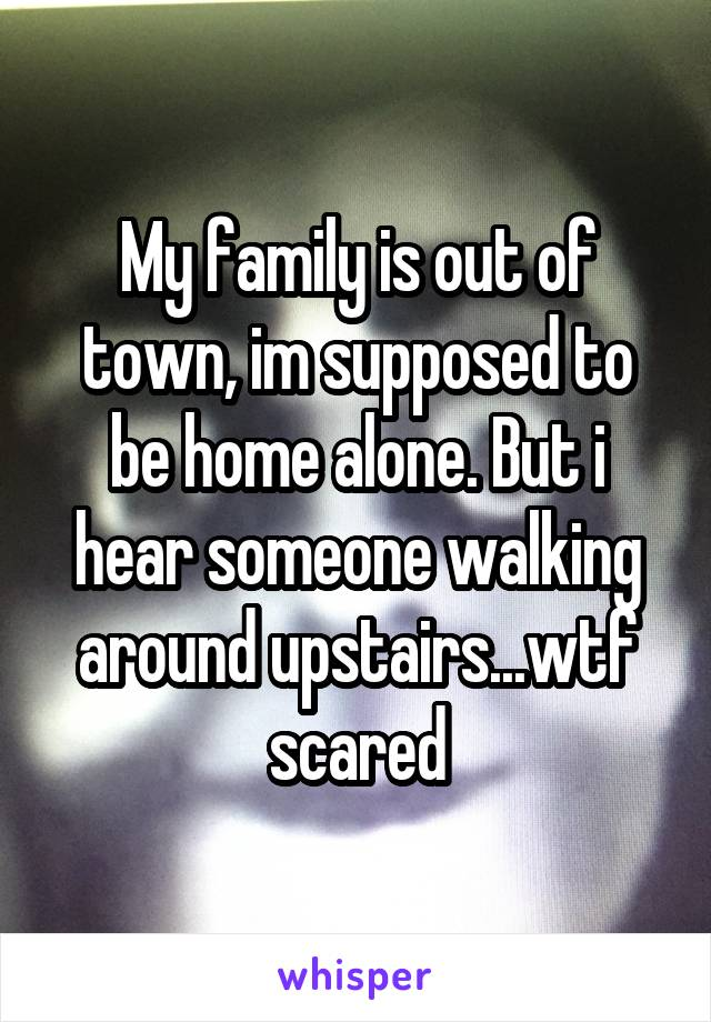 My family is out of town, im supposed to be home alone. But i hear someone walking around upstairs...wtf scared