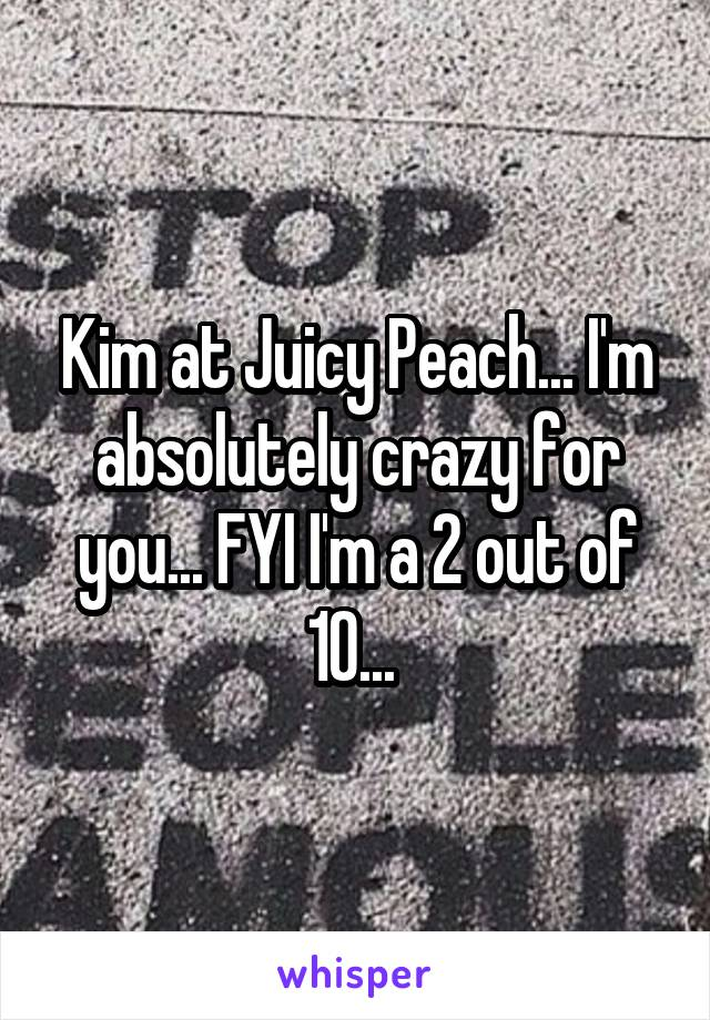 Kim at Juicy Peach... I'm absolutely crazy for you... FYI I'm a 2 out of 10...