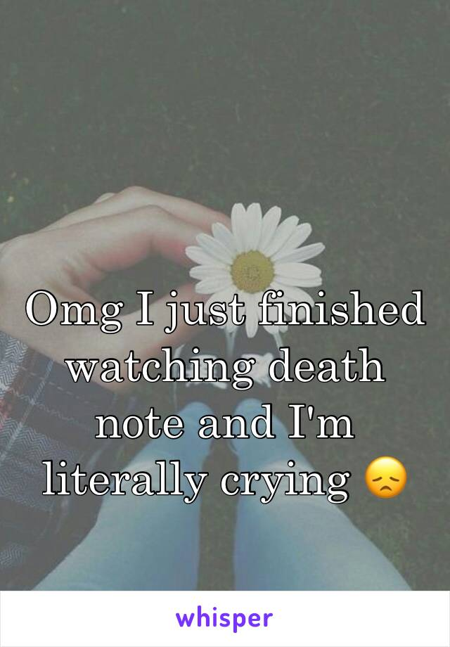 Omg I just finished watching death note and I'm literally crying 😞