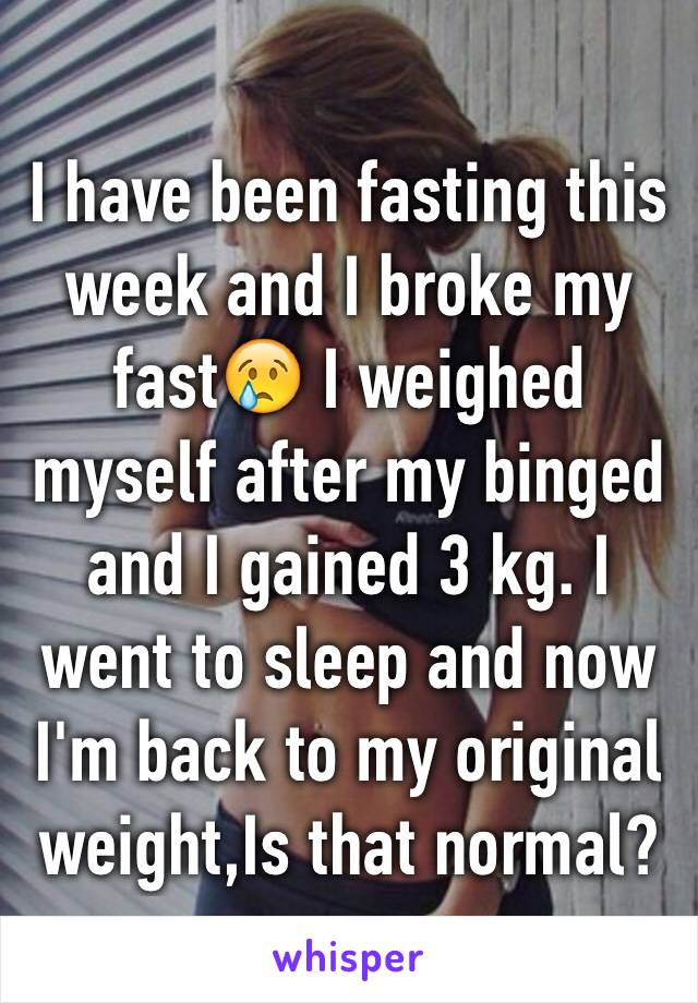 I have been fasting this week and I broke my fast😢 I weighed myself after my binged and I gained 3 kg. I went to sleep and now I'm back to my original weight,Is that normal?