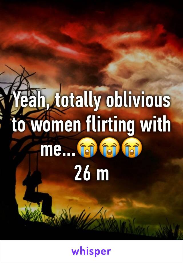 Yeah, totally oblivious to women flirting with me...😭😭😭 26 m