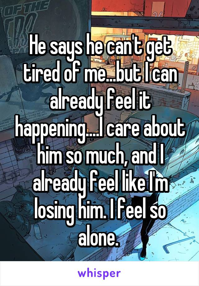 He says he can't get tired of me...but I can already feel it happening....I care about him so much, and I already feel like I'm losing him. I feel so alone.
