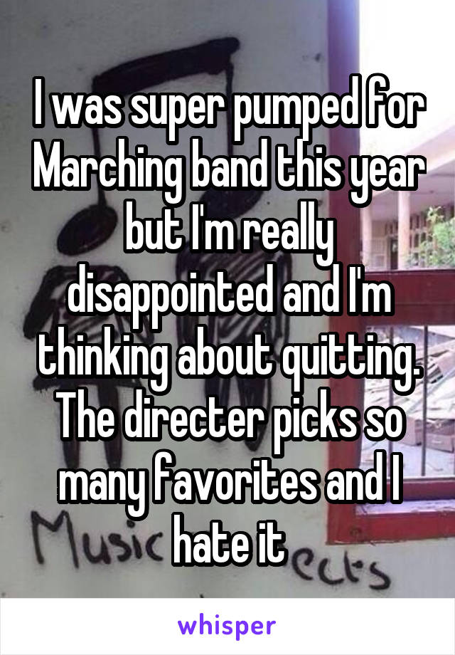 I was super pumped for Marching band this year but I'm really disappointed and I'm thinking about quitting. The directer picks so many favorites and I hate it