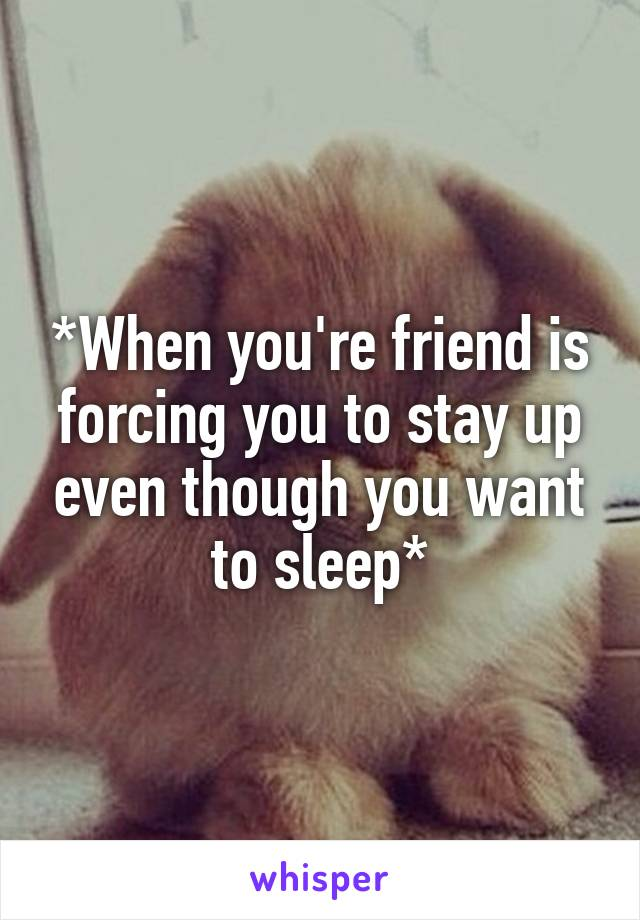 *When you're friend is forcing you to stay up even though you want to sleep*