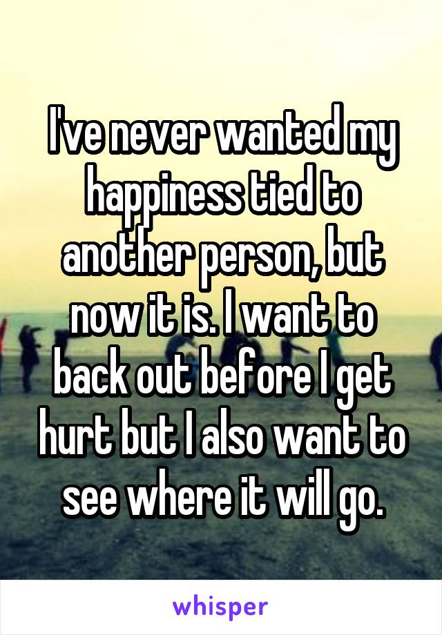 I've never wanted my happiness tied to another person, but now it is. I want to back out before I get hurt but I also want to see where it will go.