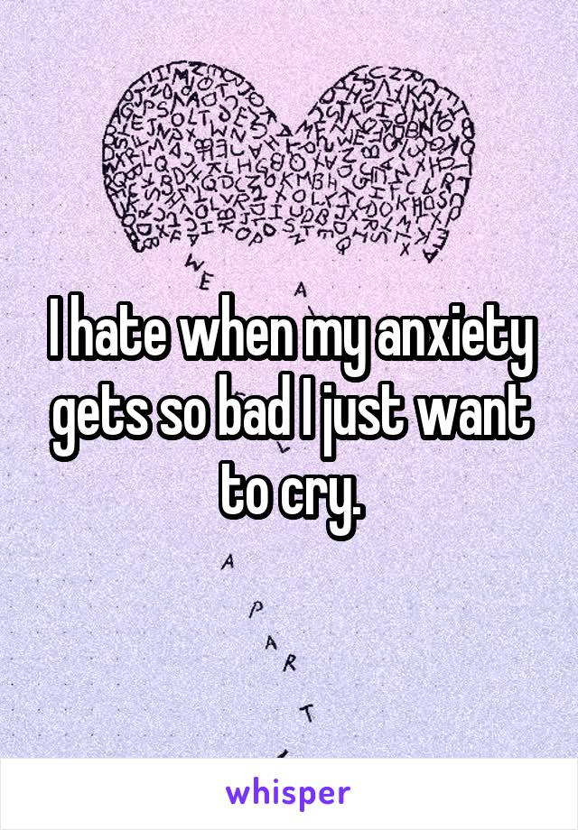 I hate when my anxiety gets so bad I just want to cry.