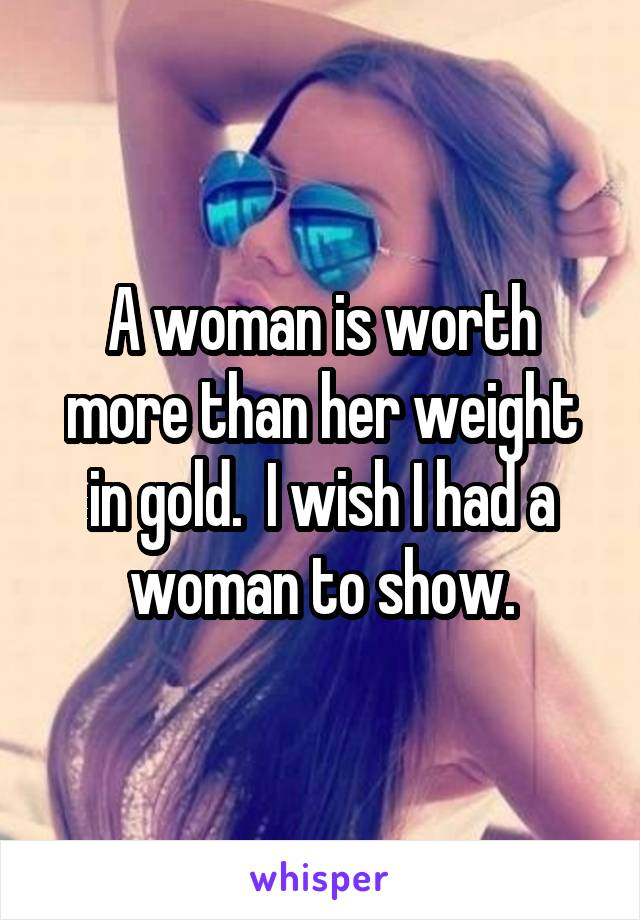 A woman is worth more than her weight in gold.  I wish I had a woman to show.