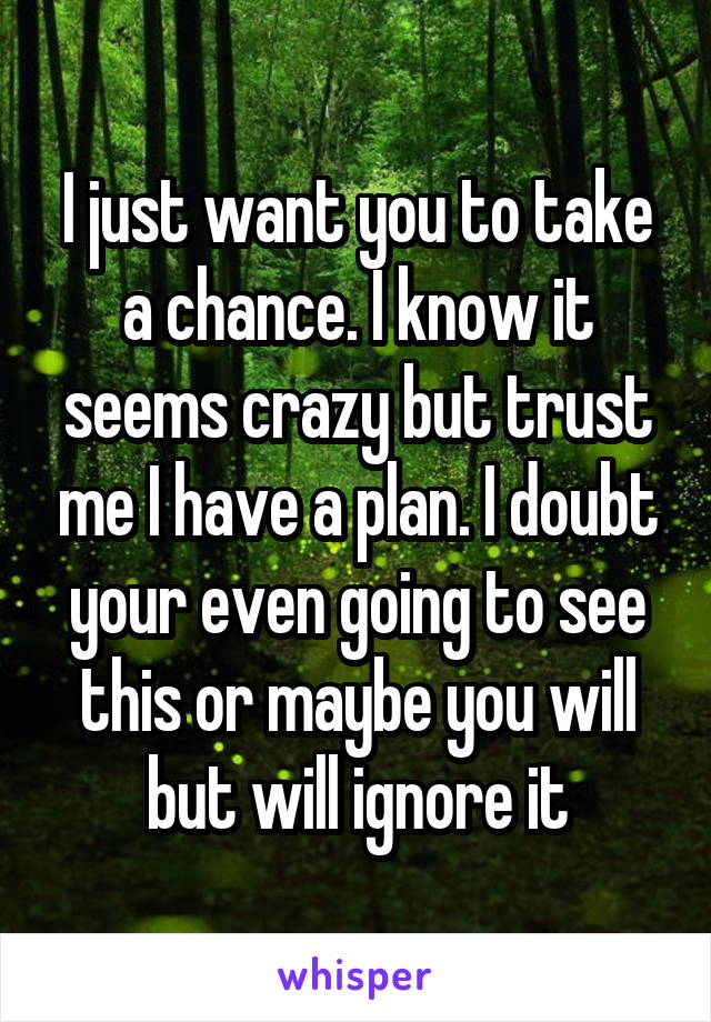 I just want you to take a chance. I know it seems crazy but trust me I have a plan. I doubt your even going to see this or maybe you will but will ignore it