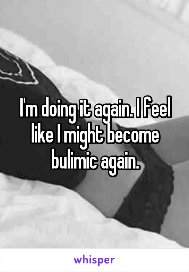 I'm doing it again. I feel like I might become bulimic again.