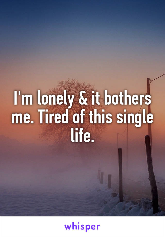 I'm lonely & it bothers me. Tired of this single life.
