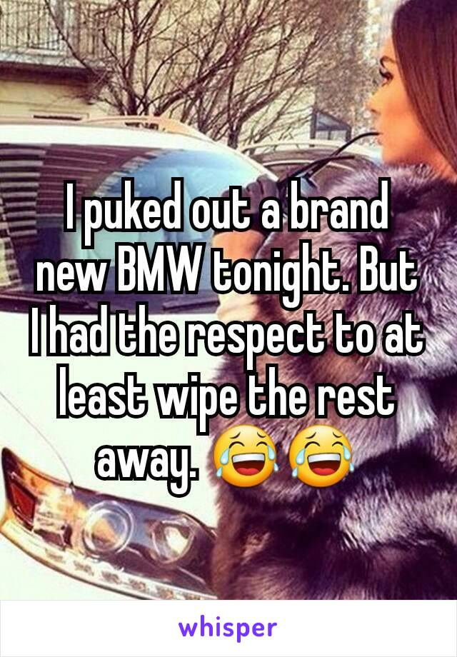 I puked out a brand new BMW tonight. But I had the respect to at least wipe the rest  away. 😂😂