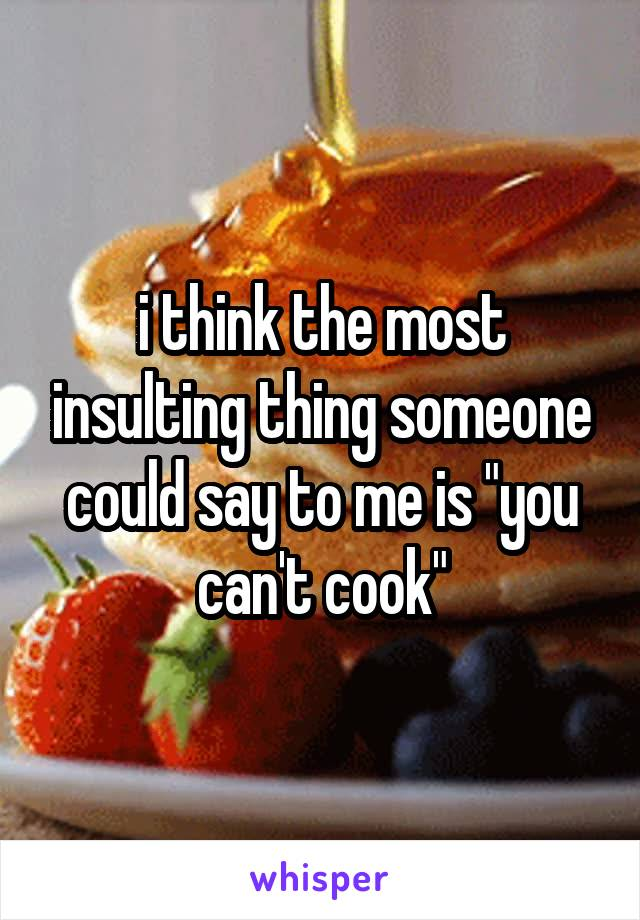 """i think the most insulting thing someone could say to me is """"you can't cook"""""""