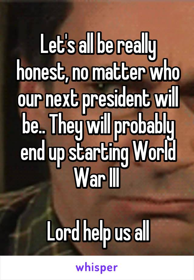 Let's all be really honest, no matter who our next president will be.. They will probably end up starting World War III   Lord help us all