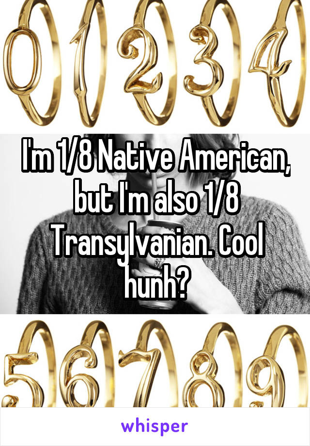 I'm 1/8 Native American, but I'm also 1/8 Transylvanian. Cool hunh?