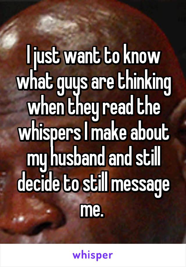 I just want to know what guys are thinking when they read the whispers I make about my husband and still decide to still message me.