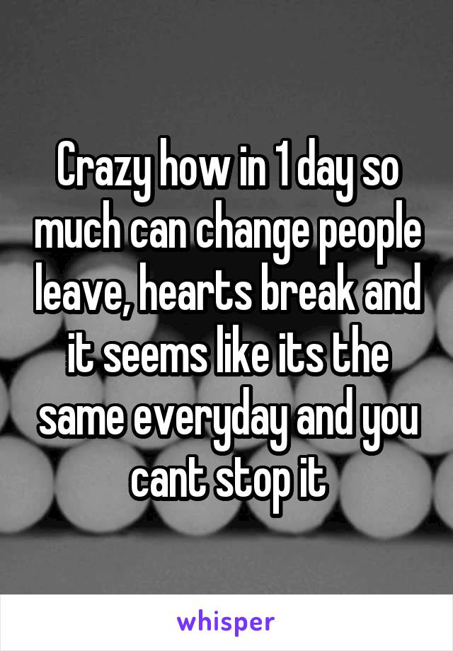 Crazy how in 1 day so much can change people leave, hearts break and it seems like its the same everyday and you cant stop it
