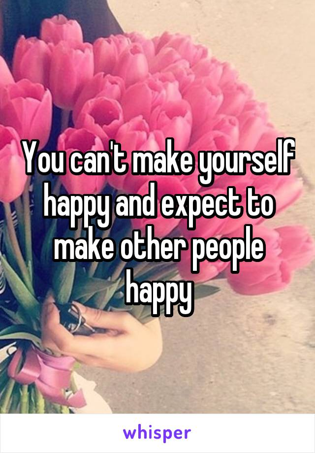 You can't make yourself happy and expect to make other people happy