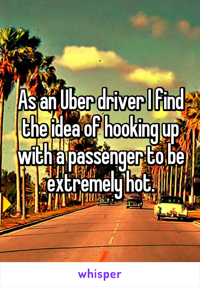 As an Uber driver I find the idea of hooking up with a passenger to be extremely hot.