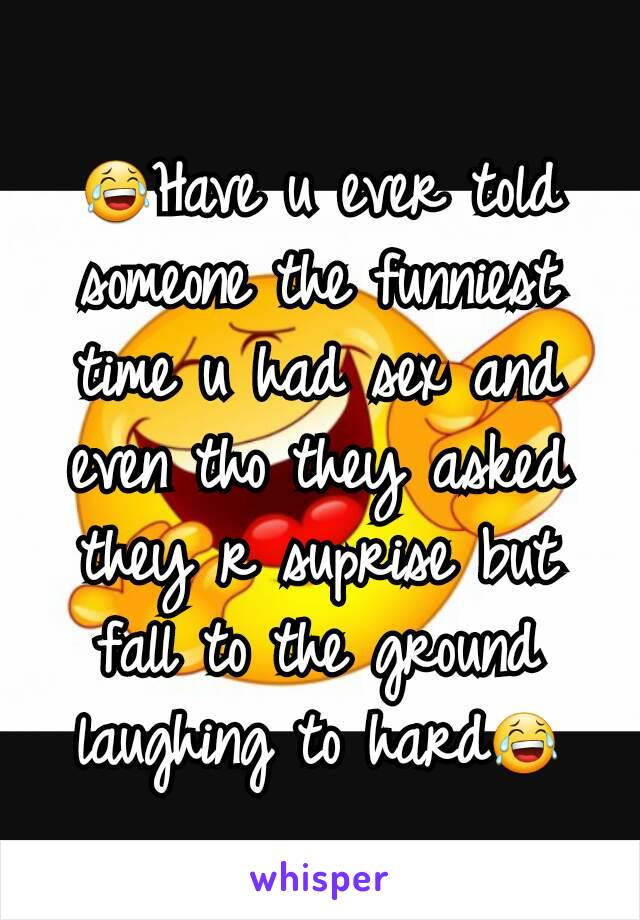 😂Have u ever told someone the funniest time u had sex and even tho they asked they r suprise but fall to the ground laughing to hard😂
