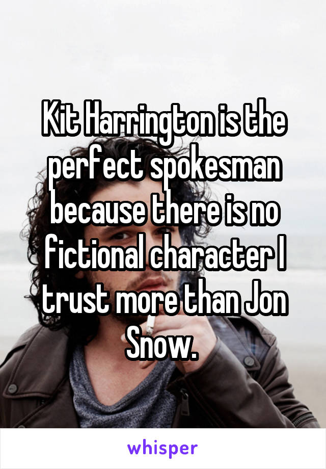 Kit Harrington is the perfect spokesman because there is no fictional character I trust more than Jon Snow.