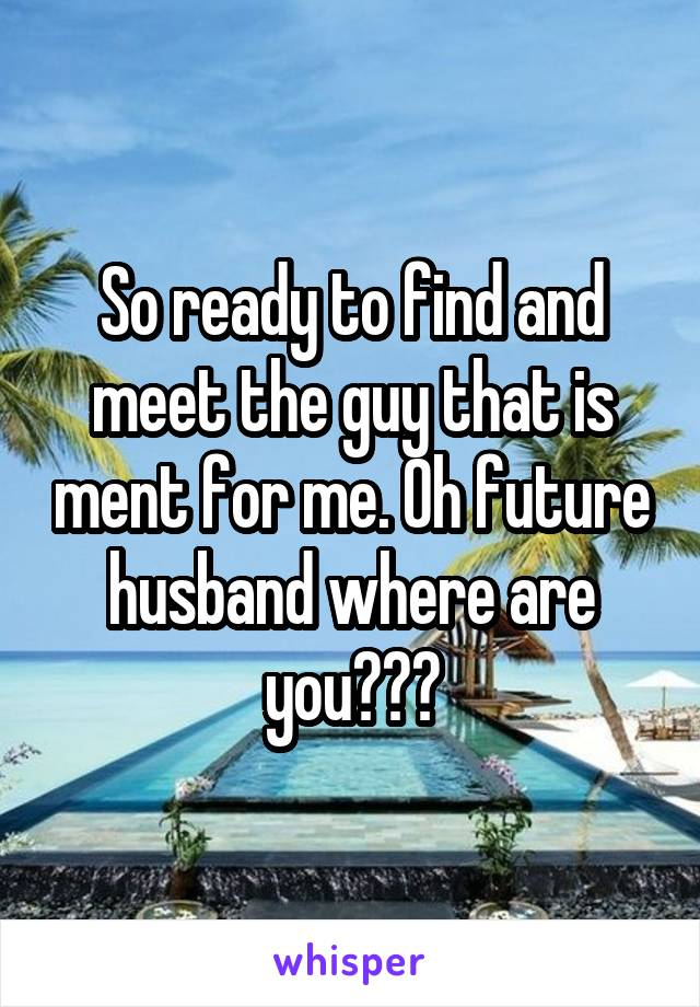 So ready to find and meet the guy that is ment for me. Oh future husband where are you???