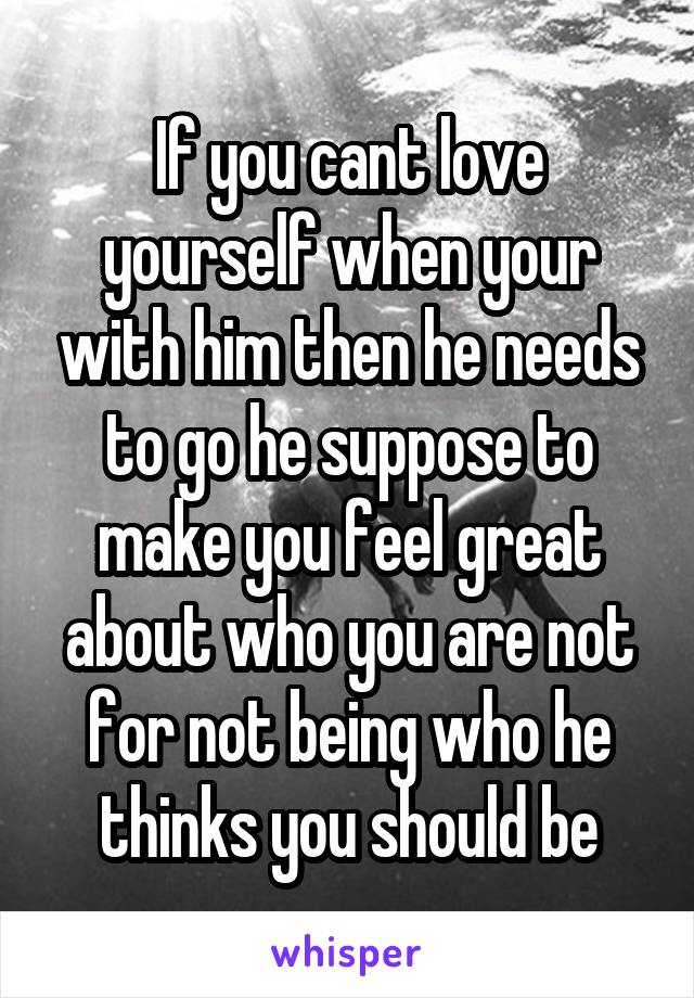 If you cant love yourself when your with him then he needs to go he suppose to make you feel great about who you are not for not being who he thinks you should be