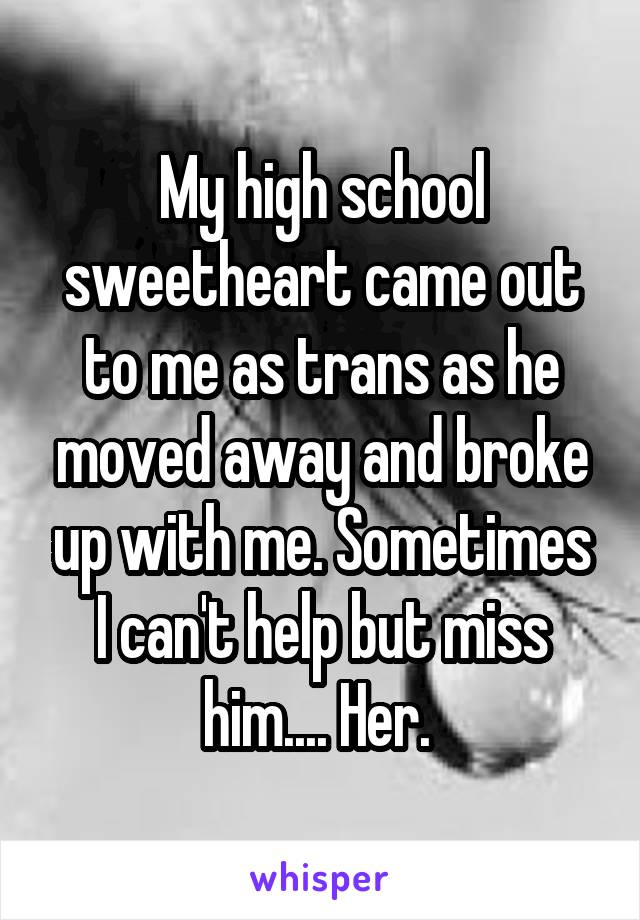 My high school sweetheart came out to me as trans as he moved away and broke up with me. Sometimes I can't help but miss him.... Her.